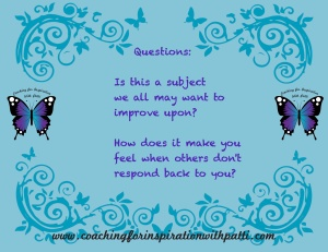 Questions- Is this a subjectwe allmay want to improve upon? How does itmake you feel when others don't respond back to you?